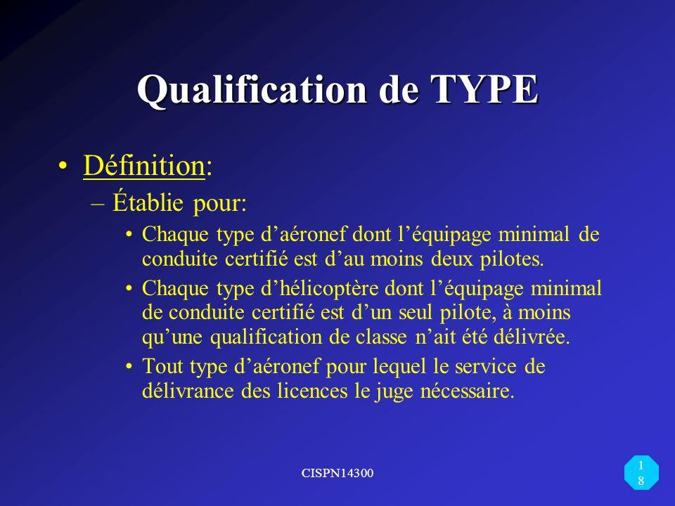 CISPN14300 18 Qualification de TYPE Définition: –Établie pour: Chaque type daéronef dont léquipage minimal de conduite certifié est dau moins deux pil