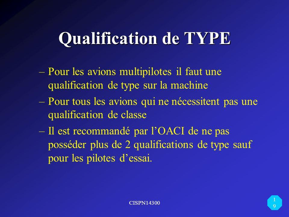 CISPN14300 19 Qualification de TYPE –Pour les avions multipilotes il faut une qualification de type sur la machine –Pour tous les avions qui ne nécess