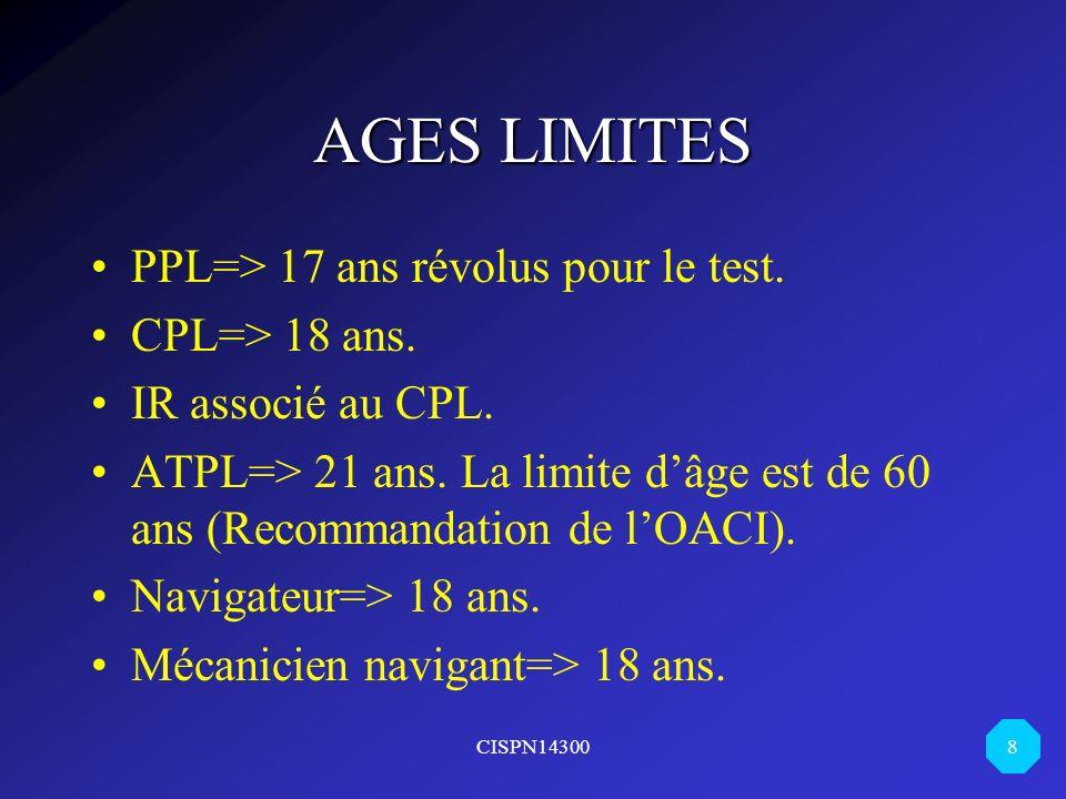 CISPN14300 8 AGES LIMITES PPL=> 17 ans révolus pour le test. CPL=> 18 ans. IR associé au CPL. ATPL=> 21 ans. La limite dâge est de 60 ans (Recommandat
