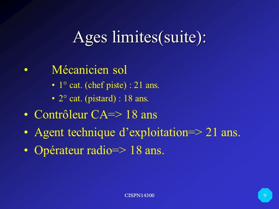 CISPN14300 9 Ages limites(suite): Mécanicien sol 1° cat. (chef piste) : 21 ans. 2° cat. (pistard) : 18 ans. Contrôleur CA=> 18 ans Agent technique dex