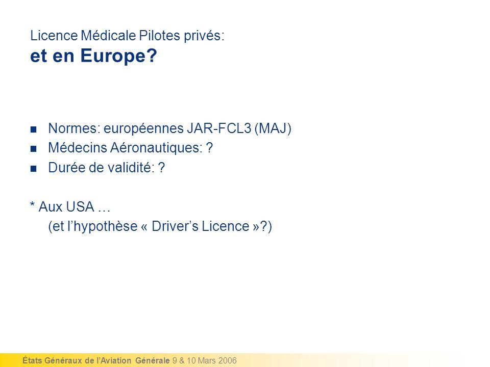 États Généraux de lAviation Générale 9 & 10 Mars 2006 Licence Médicale Pilotes privés: et en Europe? Normes: européennes JAR-FCL3 (MAJ) Médecins Aéron
