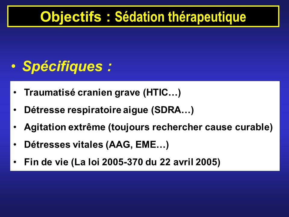 Objectifs : Sédation thérapeutique Spécifiques : Traumatisé cranien grave (HTIC…) Détresse respiratoire aigue (SDRA…) Agitation extrême (toujours rech