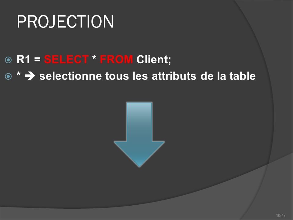 10/47 PROJECTION R1 = SELECT * FROM Client; * selectionne tous les attributs de la table