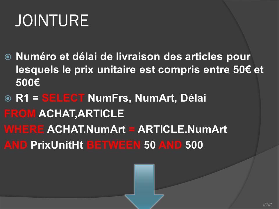 43/47 JOINTURE Numéro et délai de livraison des articles pour lesquels le prix unitaire est compris entre 50 et 500 R1 = SELECT NumFrs, NumArt, Délai FROM ACHAT,ARTICLE WHERE ACHAT.NumArt = ARTICLE.NumArt AND PrixUnitHt BETWEEN 50 AND 500