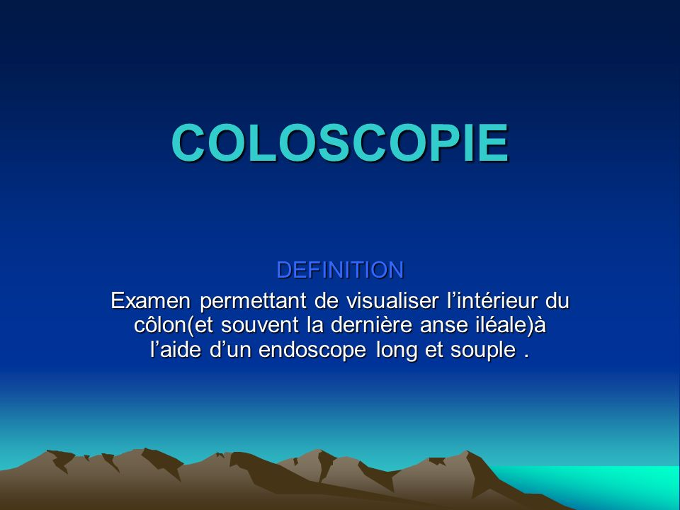 COLOSCOPIE DEFINITION Examen permettant de visualiser lintérieur du côlon(et souvent la dernière anse iléale)à laide dun endoscope long et souple.
