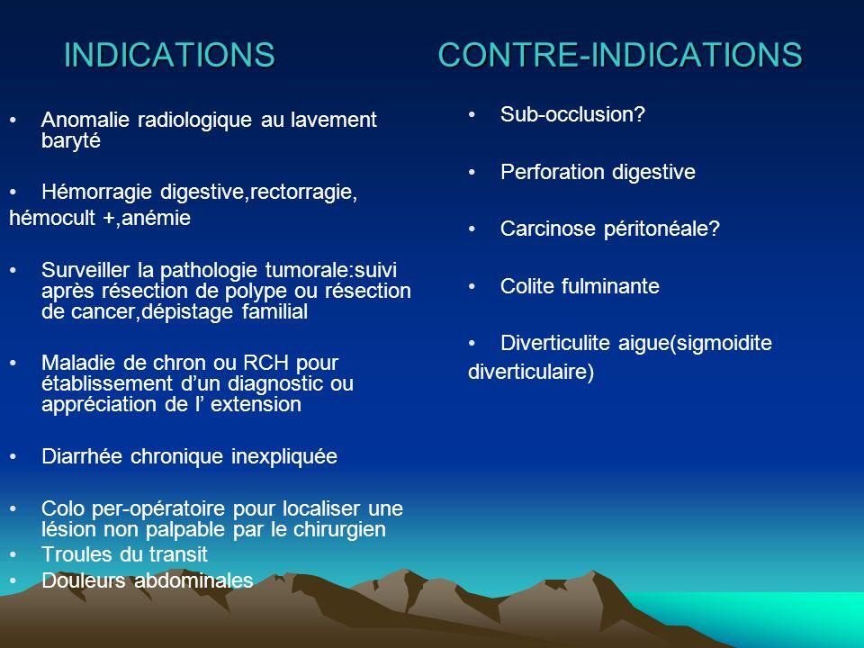INDICATIONS CONTRE-INDICATIONS Anomalie radiologique au lavement baryté Hémorragie digestive,rectorragie, hémocult +,anémie Surveiller la pathologie t