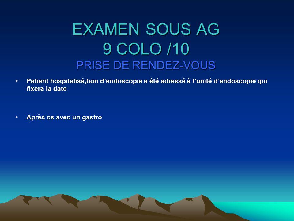 EXAMEN SOUS AG 9 COLO /10 PRISE DE RENDEZ-VOUS Patient hospitalisé,bon dendoscopie a été adressé à lunité dendoscopie qui fixera la date Après cs avec