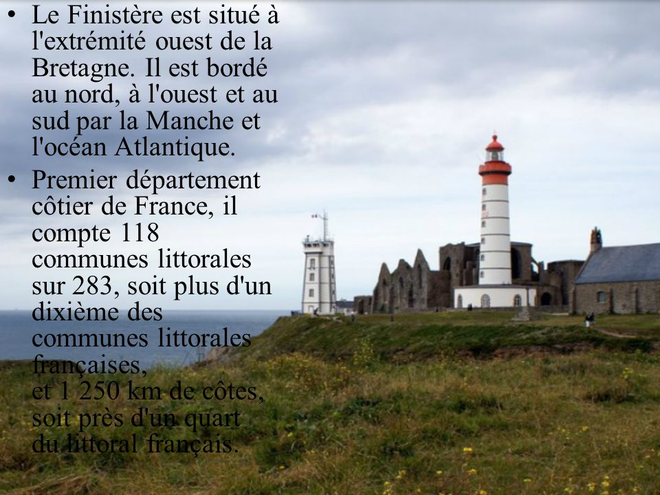 Le Finistère est situé à l'extrémité ouest de la Bretagne. Il est bordé au nord, à l'ouest et au sud par la Manche et l'océan Atlantique. Premier dépa