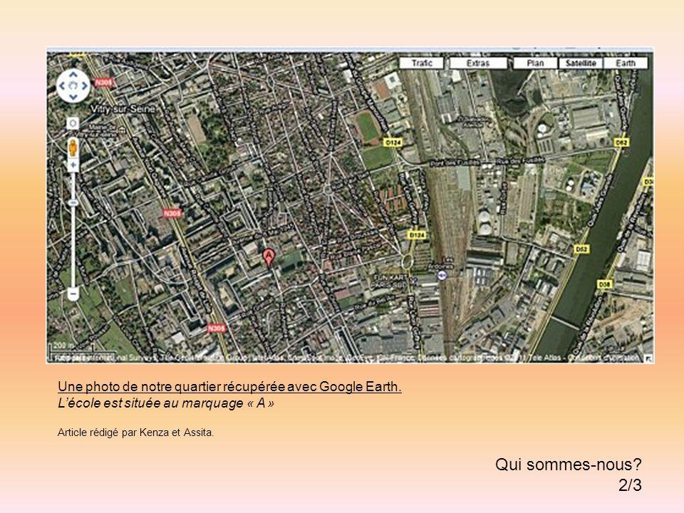 Une photo de notre quartier récupérée avec Google Earth. Lécole est située au marquage « A » Article rédigé par Kenza et Assita. Qui sommes-nous? 2/3