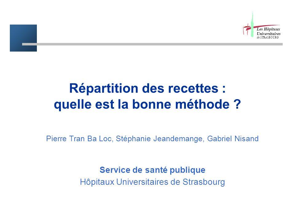 Répartition des recettes : quelle est la bonne méthode ? Pierre Tran Ba Loc, Stéphanie Jeandemange, Gabriel Nisand Service de santé publique Hôpitaux