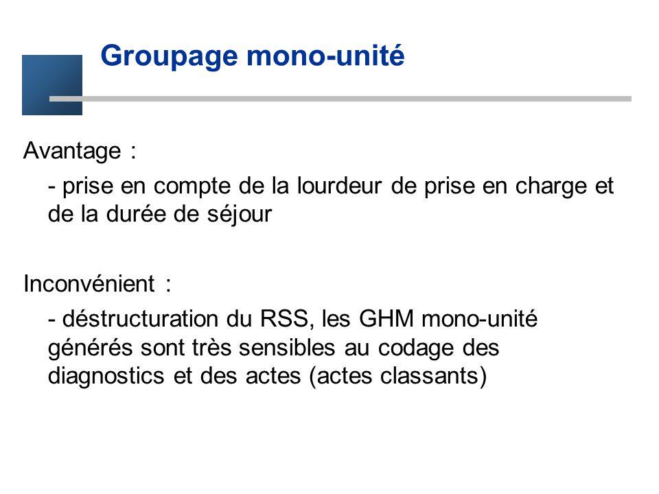 Groupage mono-unité Avantage : - prise en compte de la lourdeur de prise en charge et de la durée de séjour Inconvénient : - déstructuration du RSS, l