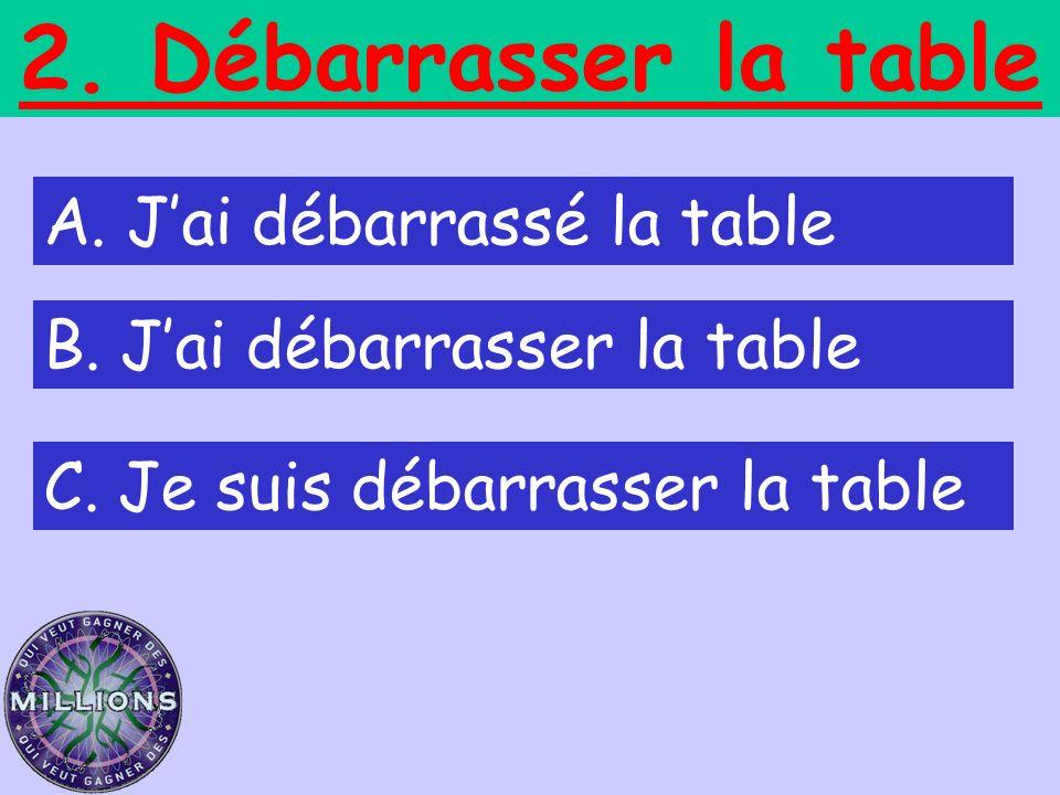 2. Débarrasser la table A. Jai débarrassé la table B. Jai débarrasser la table C. Je suis débarrasser la table