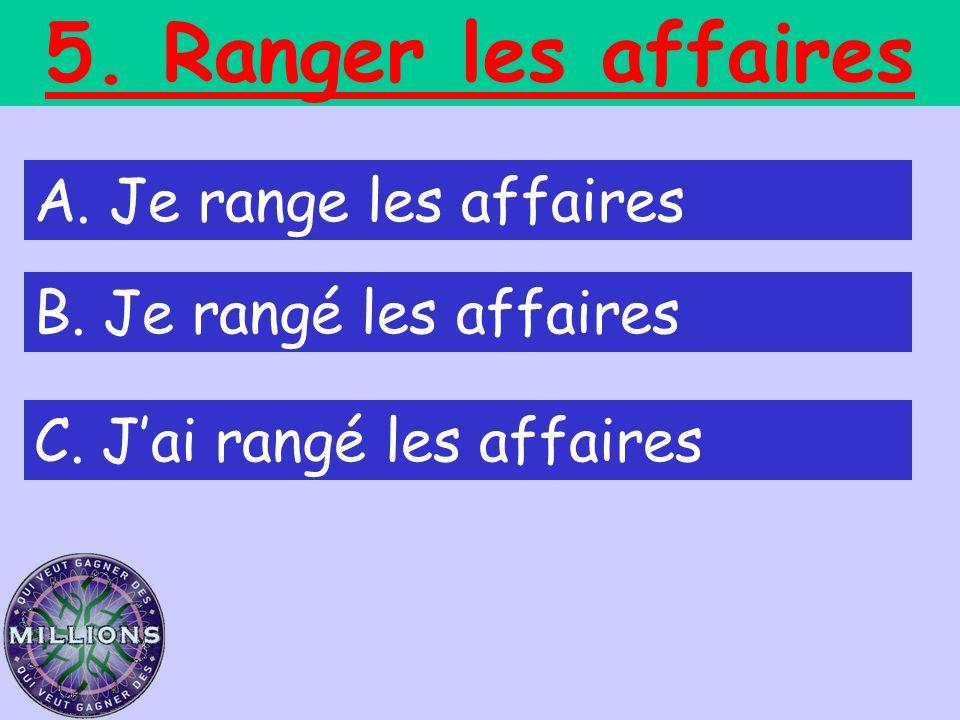 5. Ranger les affaires A. Je range les affaires B. Je rangé les affaires C. Jai rangé les affaires