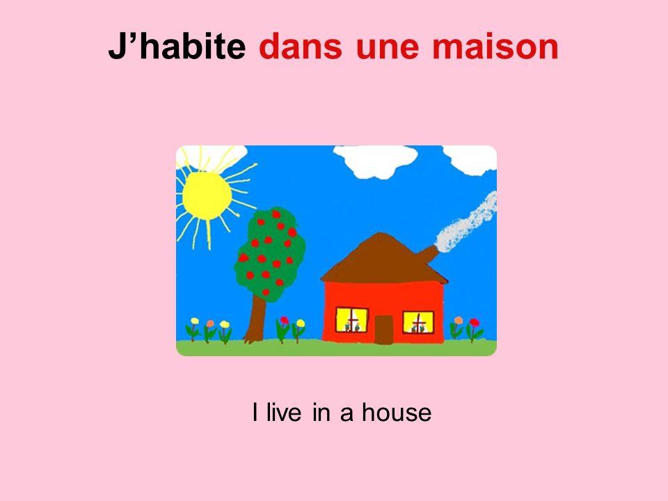 Jhabite dans une maison I live in a house