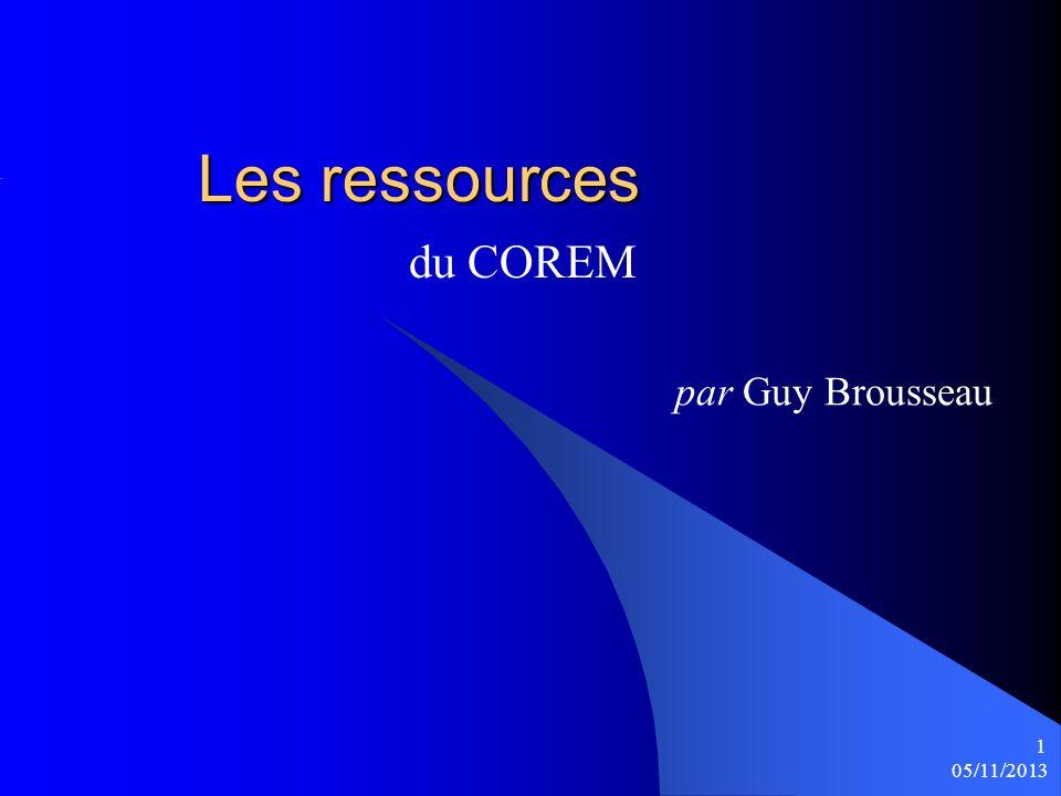 Les ressources Les ressources du COREM 05/11/2013 1 par Guy Brousseau