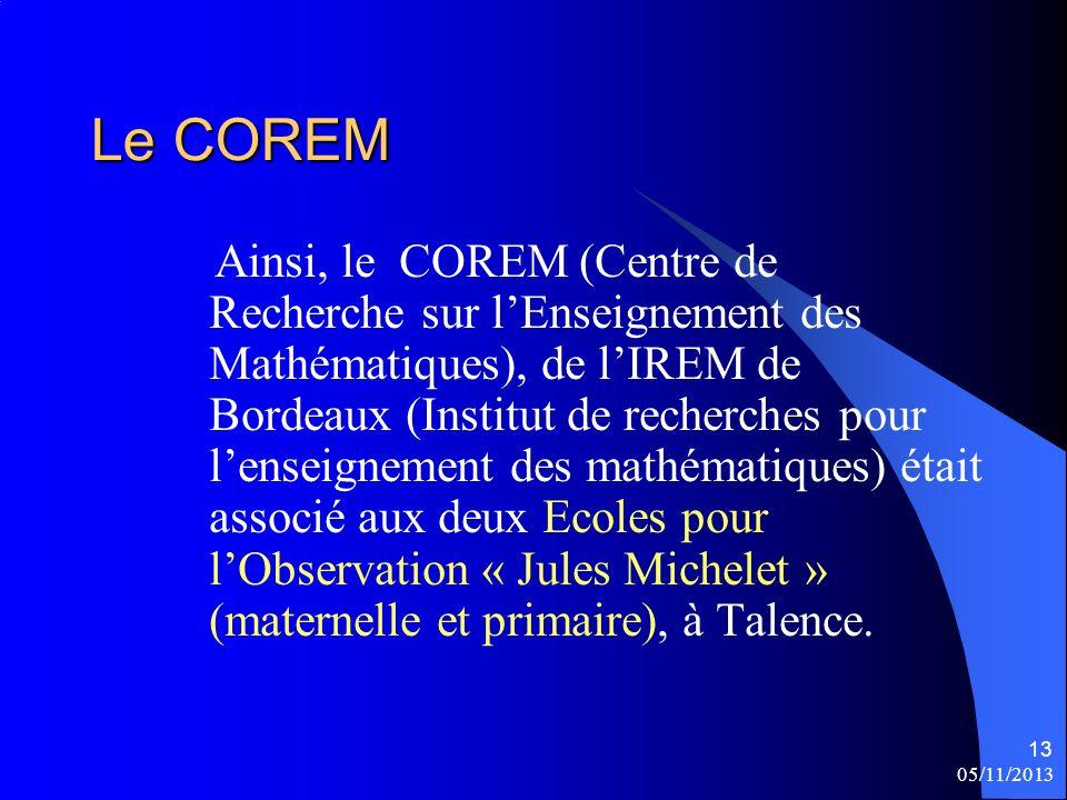 05/11/2013 13 Le COREM Ainsi, le COREM (Centre de Recherche sur lEnseignement des Mathématiques), de lIREM de Bordeaux (Institut de recherches pour le