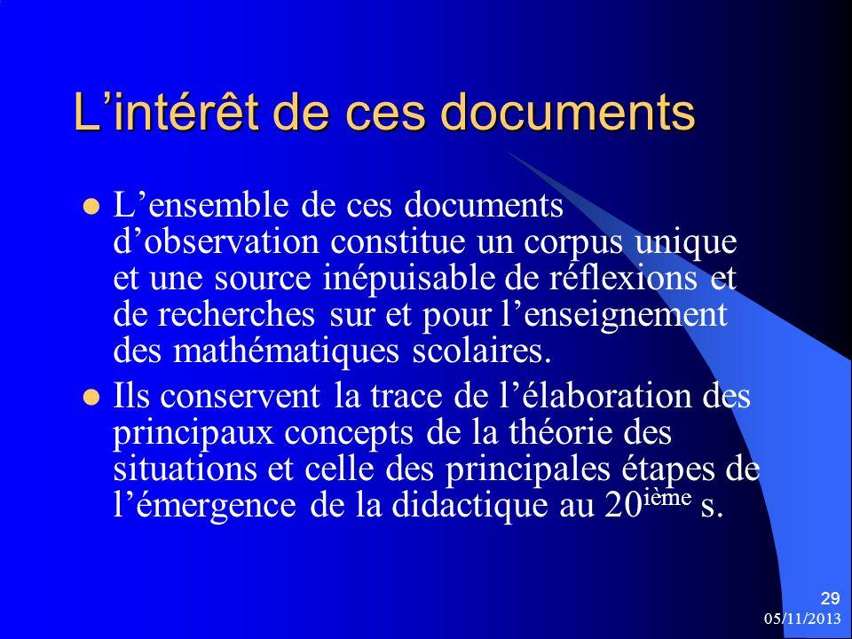 05/11/2013 29 Lintérêt de ces documents Lensemble de ces documents dobservation constitue un corpus unique et une source inépuisable de réflexions et de recherches sur et pour lenseignement des mathématiques scolaires.