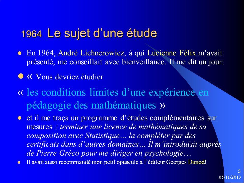 05/11/2013 3 1964 Le sujet dune étude En 1964, André Lichnerowicz, à qui Lucienne Félix mavait présenté, me conseillait avec bienveillance. Il me dit