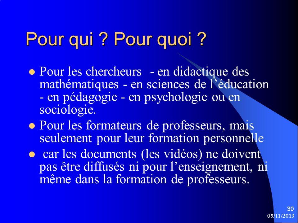 05/11/2013 30 Pour qui ? Pour quoi ? Pour les chercheurs - en didactique des mathématiques - en sciences de léducation - en pédagogie - en psychologie