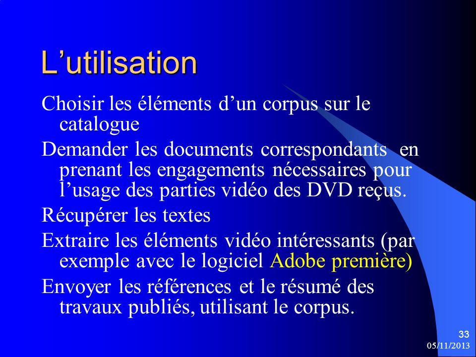 05/11/2013 33 Lutilisation Choisir les éléments dun corpus sur le catalogue Demander les documents correspondants en prenant les engagements nécessaires pour lusage des parties vidéo des DVD reçus.