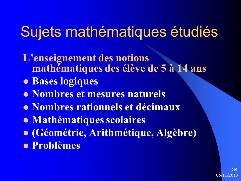 05/11/2013 34 Sujets mathématiques étudiés Lenseignement des notions mathématiques des élève de 5 à 14 ans Bases logiques Nombres et mesures naturels Nombres rationnels et décimaux Mathématiques scolaires (Géométrie, Arithmétique, Algèbre) Problèmes