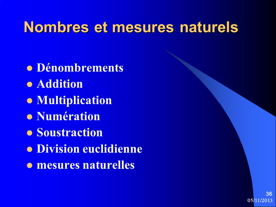 05/11/2013 36 Nombres et mesures naturels Dénombrements Addition Multiplication Numération Soustraction Division euclidienne mesures naturelles