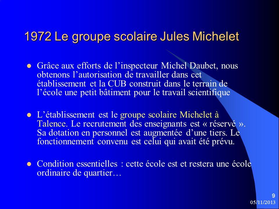 9 1972 Le groupe scolaire Jules Michelet Grâce aux efforts de linspecteur Michel Daubet, nous obtenons lautorisation de travailler dans cet établissement et la CUB construit dans le terrain de lécole une petit bâtiment pour le travail scientifique Létablissement est le groupe scolaire Michelet à Talence.