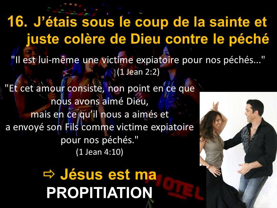 Jésus est ma PROPITIATION Jésus est ma PROPITIATION 16. Jétais sous le coup de la sainte et juste colère de Dieu contre le péché