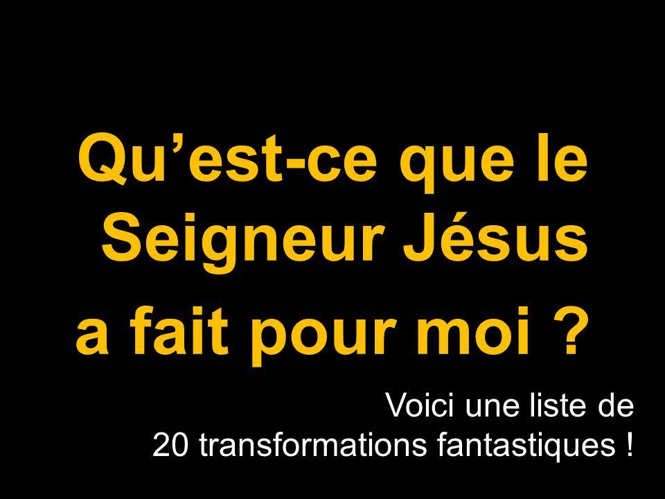 Quest-ce que le Seigneur Jésus a fait pour moi ? Voici une liste de 20 transformations fantastiques !