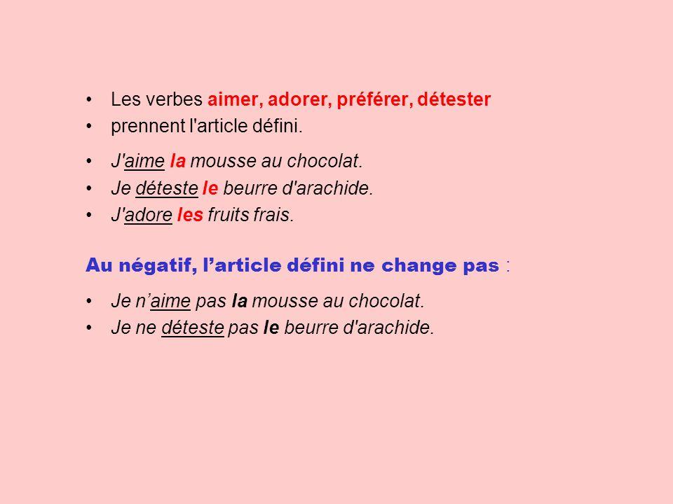 Les verbes aimer, adorer, préférer, détester prennent l'article défini. J'aime la mousse au chocolat. Je déteste le beurre d'arachide. J'adore les fru