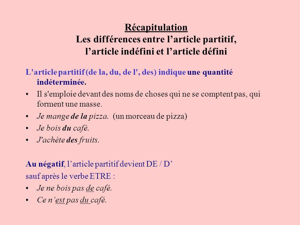 Récapitulation Les différences entre larticle partitif, larticle indéfini et larticle défini L'article partitif (de la, du, de l', des) indique une qu