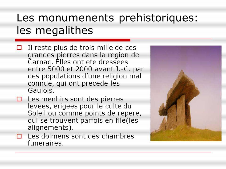 Les monumenents prehistoriques: les megalithes Il reste plus de trois mille de ces grandes pierres dans la region de Carnac. Elles ont ete dressees en