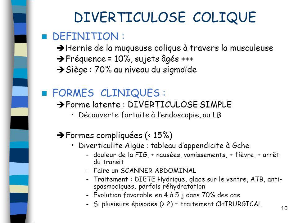 10 DIVERTICULOSE COLIQUE DEFINITION : Hernie de la muqueuse colique à travers la musculeuse Fréquence = 10%, sujets âgés +++ Siège : 70% au niveau du sigmoïde FORMES CLINIQUES : Forme latente : DIVERTICULOSE SIMPLE Découverte fortuite à lendoscopie, au LB Formes compliquées (< 15%) Diverticulite Aigüe : tableau dappendicite à Gche -douleur de la FIG, + nausées, vomissements, + fièvre, + arrêt du transit -Faire un SCANNER ABDOMINAL -Traitement : DIETE Hydrique, glace sur le ventre, ATB, anti- spasmodiques, parfois réhydratation -Évolution favorable en 4 à 5 j dans 70% des cas -Si plusieurs épisodes (> 2) = traitement CHIRURGICAL
