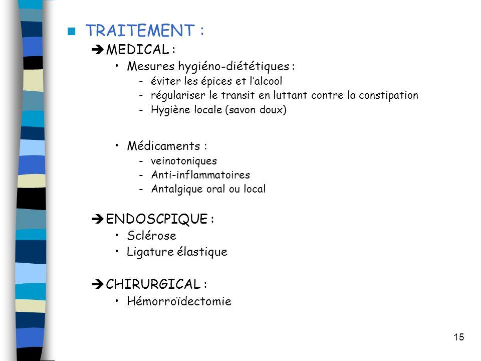 15 TRAITEMENT : MEDICAL : Mesures hygiéno-diététiques : -éviter les épices et lalcool -régulariser le transit en luttant contre la constipation -Hygiène locale (savon doux) Médicaments : -veinotoniques -Anti-inflammatoires -Antalgique oral ou local ENDOSCPIQUE : Sclérose Ligature élastique CHIRURGICAL : Hémorroïdectomie