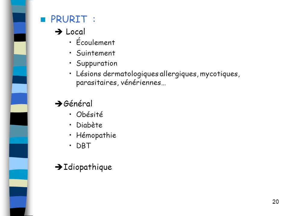 20 PRURIT : Local Écoulement Suintement Suppuration Lésions dermatologiques allergiques, mycotiques, parasitaires, vénériennes… Général Obésité Diabète Hémopathie DBT Idiopathique