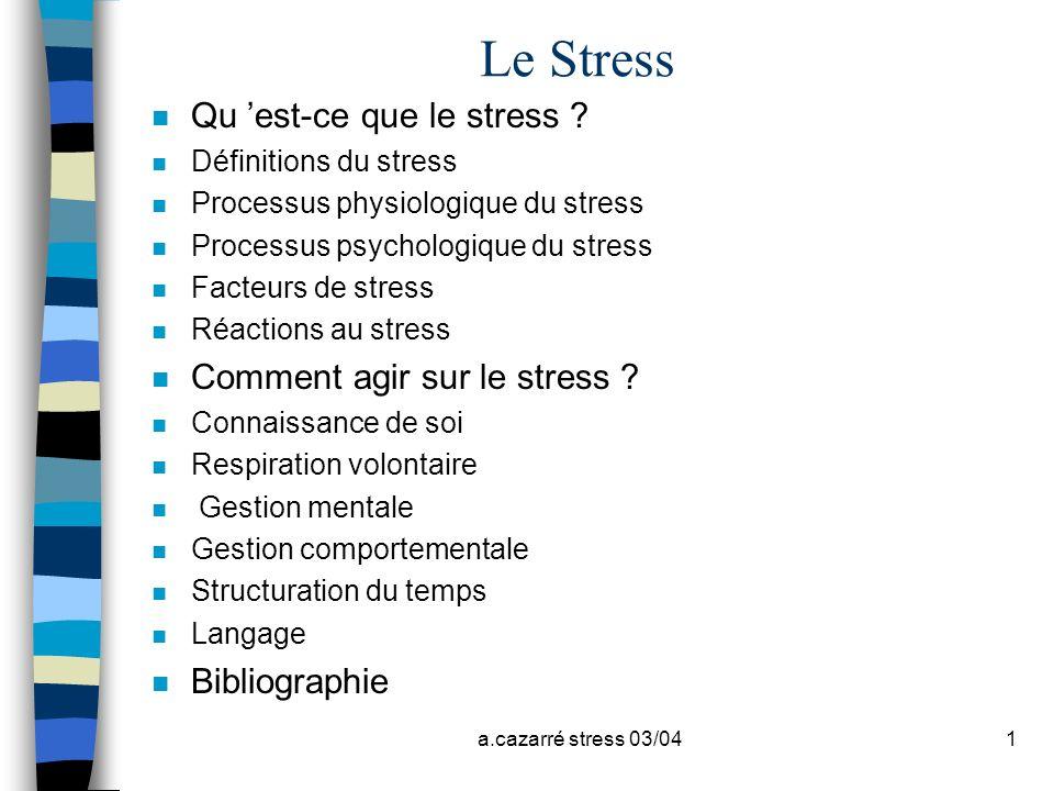 a.cazarré stress 03/041 Le Stress n Qu est-ce que le stress ? n Définitions du stress n Processus physiologique du stress n Processus psychologique du