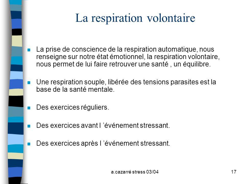a.cazarré stress 03/0417 La respiration volontaire n La prise de conscience de la respiration automatique, nous renseigne sur notre état émotionnel, l