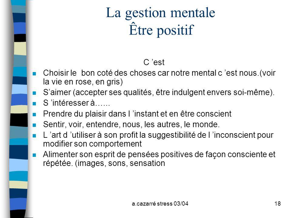 a.cazarré stress 03/0418 La gestion mentale Être positif C est n Choisir le bon coté des choses car notre mental c est nous.(voir la vie en rose, en g
