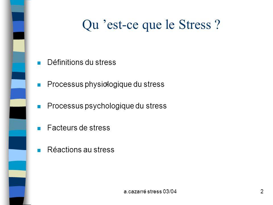a.cazarré stress 03/042 Qu est-ce que le Stress ? n Définitions du stress n Processus physiologique du stress n Processus psychologique du stress n Fa