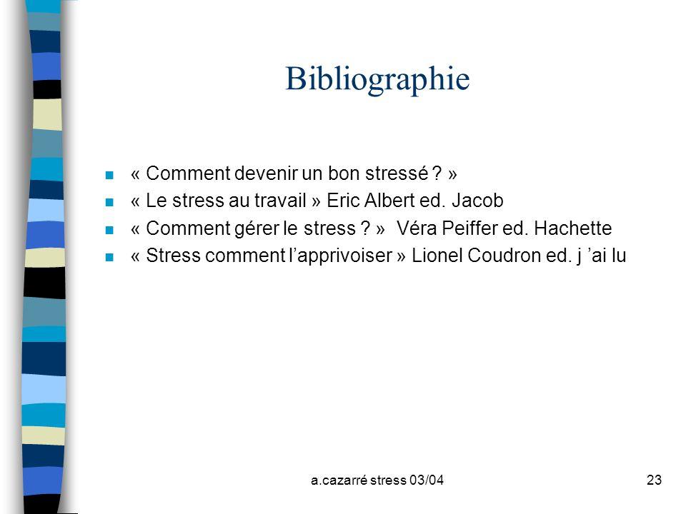 a.cazarré stress 03/0423 Bibliographie n « Comment devenir un bon stressé ? » n « Le stress au travail » Eric Albert ed. Jacob n « Comment gérer le st