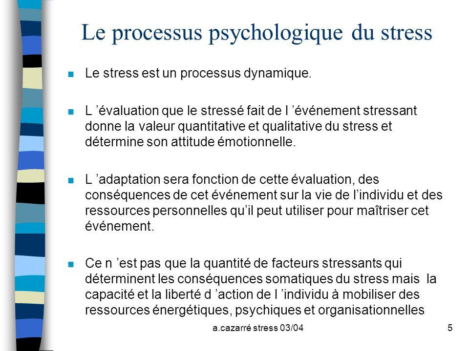 a.cazarré stress 03/045 Le processus psychologique du stress n Le stress est un processus dynamique. n L évaluation que le stressé fait de l événement
