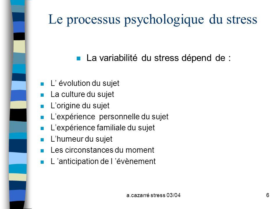 a.cazarré stress 03/046 Le processus psychologique du stress n La variabilité du stress dépend de : n L évolution du sujet n La culture du sujet n Lor
