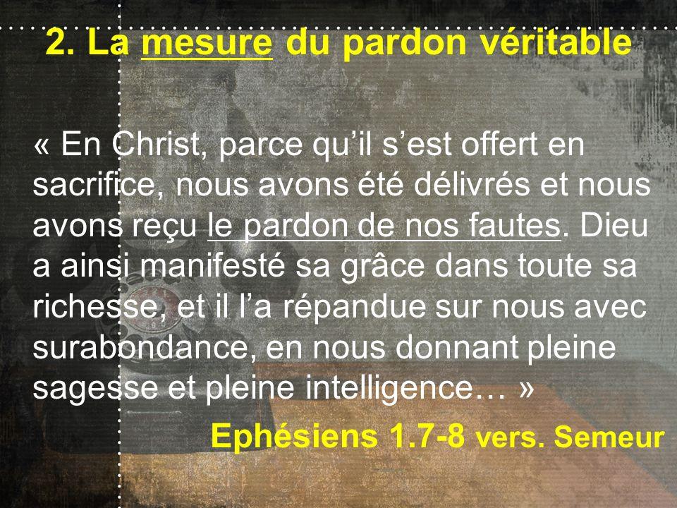 2. La mesure du pardon véritable « En Christ, parce quil sest offert en sacrifice, nous avons été délivrés et nous avons reçu le pardon de nos fautes.