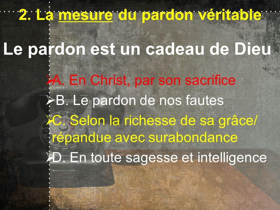 2. La mesure du pardon véritable A. En Christ, par son sacrifice B. Le pardon de nos fautes C. Selon la richesse de sa grâce/ répandue avec surabondan
