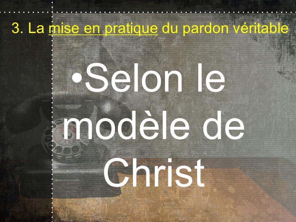 3. La mise en pratique du pardon véritable Selon le modèle de Christ