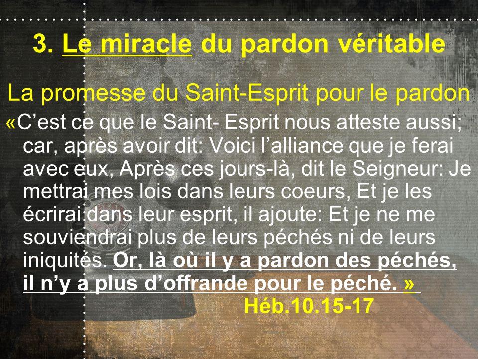 3. Le miracle du pardon véritable La promesse du Saint-Esprit pour le pardon «Cest ce que le Saint- Esprit nous atteste aussi; car, après avoir dit: V