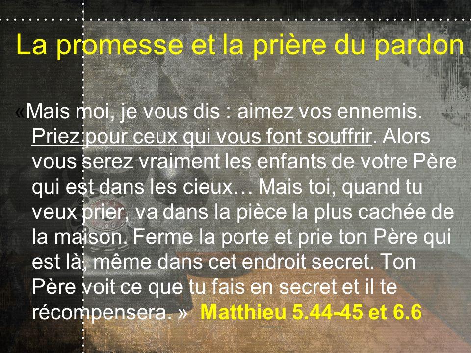 La promesse et la prière du pardon «Mais moi, je vous dis : aimez vos ennemis. Priez pour ceux qui vous font souffrir. Alors vous serez vraiment les e