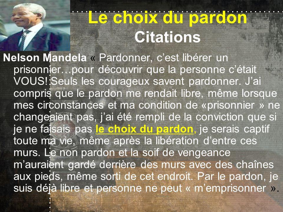 Le choix du pardon Citations Nelson Mandela « Pardonner, cest libérer un prisonnier…pour découvrir que la personne cétait VOUS! Seuls les courageux sa