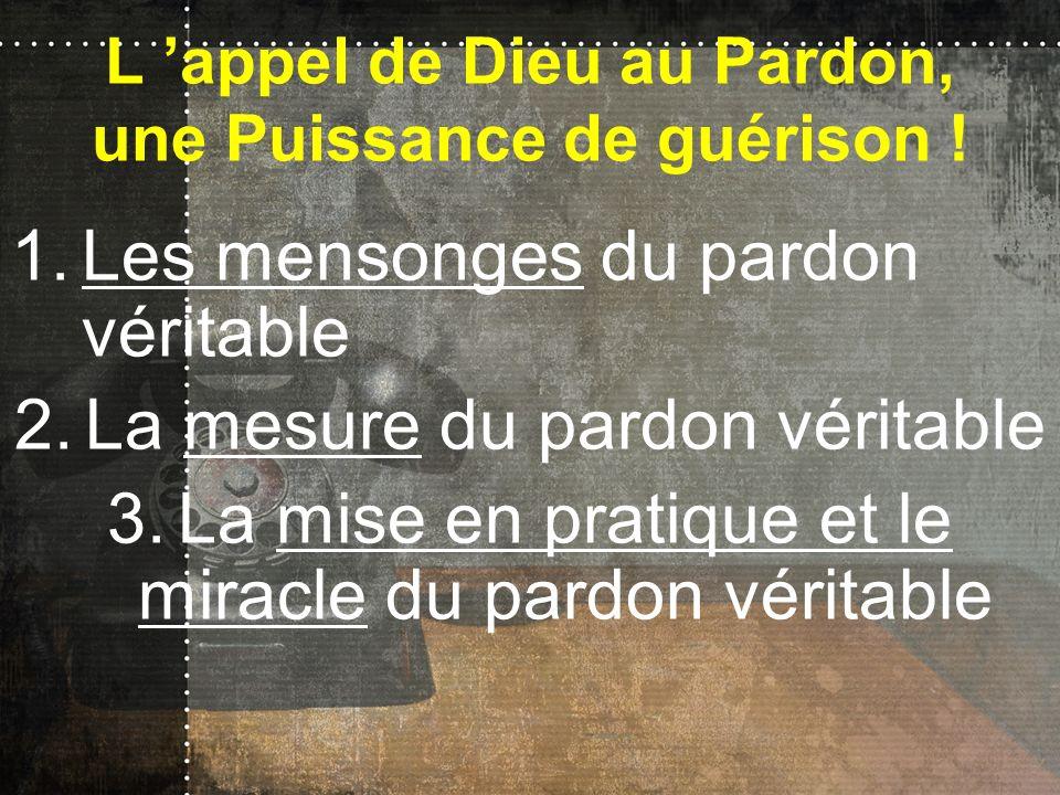 L appel de Dieu au Pardon, une Puissance de guérison ! 1.Les mensonges du pardon véritable 2.La mesure du pardon véritable 3.La mise en pratique et le