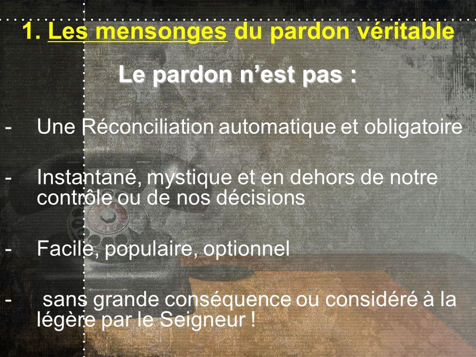 1. Les mensonges du pardon véritable Le pardon nest pas : -Une Réconciliation automatique et obligatoire -Instantané, mystique et en dehors de notre c